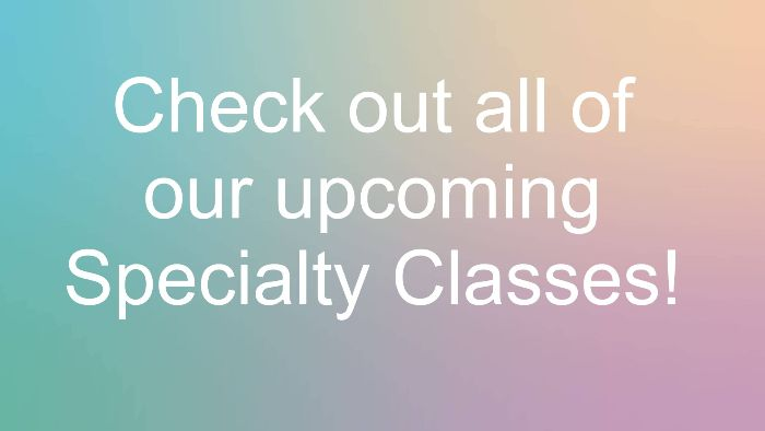 Specialty Classes Galore!